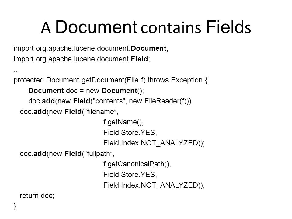 A Document contains Field s import org.apache.lucene.document.Document; import org.apache.lucene.document.Field;... protected Document getDocument(Fil