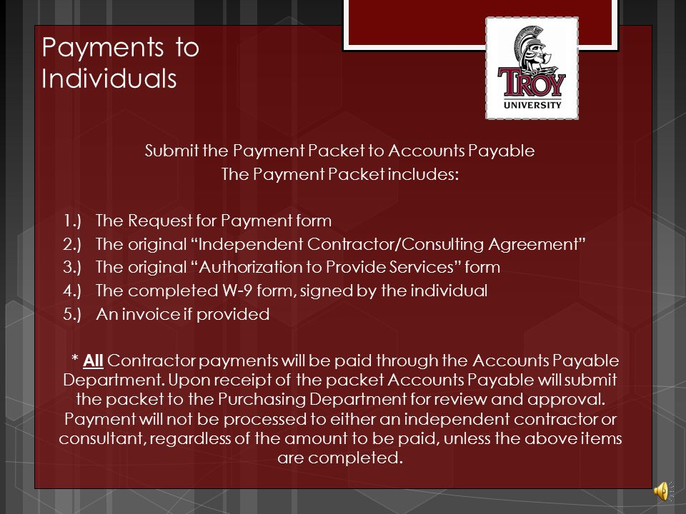 After the work has been performed satisfactorily, complete a Request for Payment form http://trojan.troy.edu/employees/finance/forms/request-for-payment.pdf Payments to Individuals