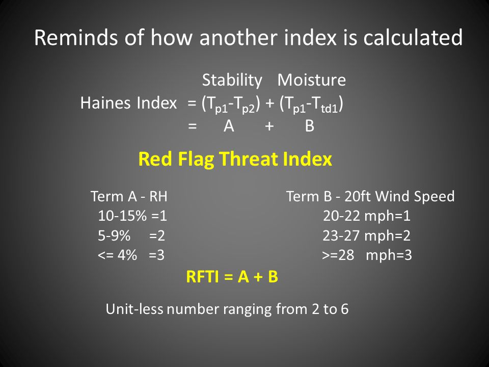 Reminds of how another index is calculated Stability Moisture Haines Index = (T p1 -T p2 ) + (T p1 -T td1 ) = A + B Red Flag Threat Index Term A - RH Term B - 20ft Wind Speed 10-15% =1 20-22 mph=1 5-9% =2 23-27 mph=2 =28 mph=3 RFTI = A + B Unit-less number ranging from 2 to 6
