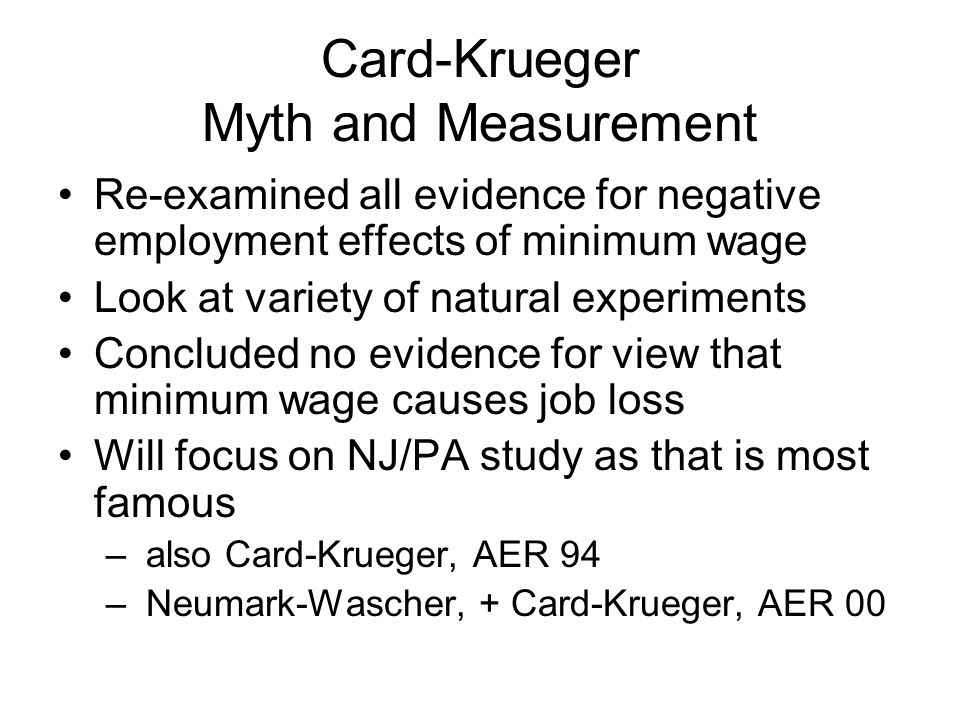 Card-Krueger Myth and Measurement Re-examined all evidence for negative employment effects of minimum wage Look at variety of natural experiments Concluded no evidence for view that minimum wage causes job loss Will focus on NJ/PA study as that is most famous – also Card-Krueger, AER 94 – Neumark-Wascher, + Card-Krueger, AER 00