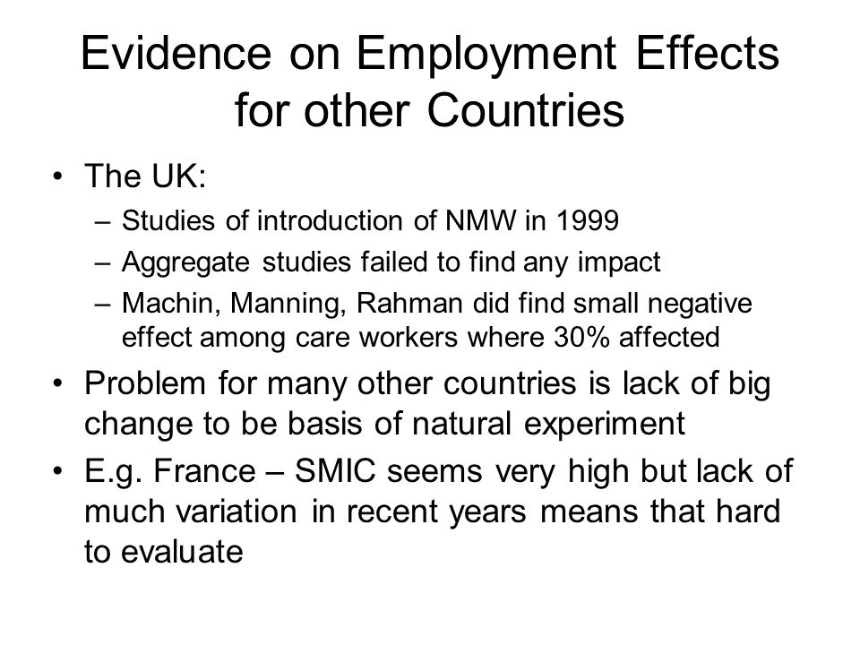 Evidence on Employment Effects for other Countries The UK: –Studies of introduction of NMW in 1999 –Aggregate studies failed to find any impact –Machin, Manning, Rahman did find small negative effect among care workers where 30% affected Problem for many other countries is lack of big change to be basis of natural experiment E.g.