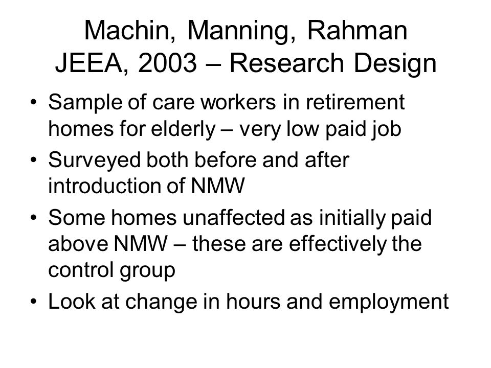 Machin, Manning, Rahman JEEA, 2003 – Research Design Sample of care workers in retirement homes for elderly – very low paid job Surveyed both before and after introduction of NMW Some homes unaffected as initially paid above NMW – these are effectively the control group Look at change in hours and employment