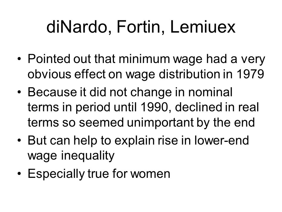 diNardo, Fortin, Lemiuex Pointed out that minimum wage had a very obvious effect on wage distribution in 1979 Because it did not change in nominal terms in period until 1990, declined in real terms so seemed unimportant by the end But can help to explain rise in lower-end wage inequality Especially true for women