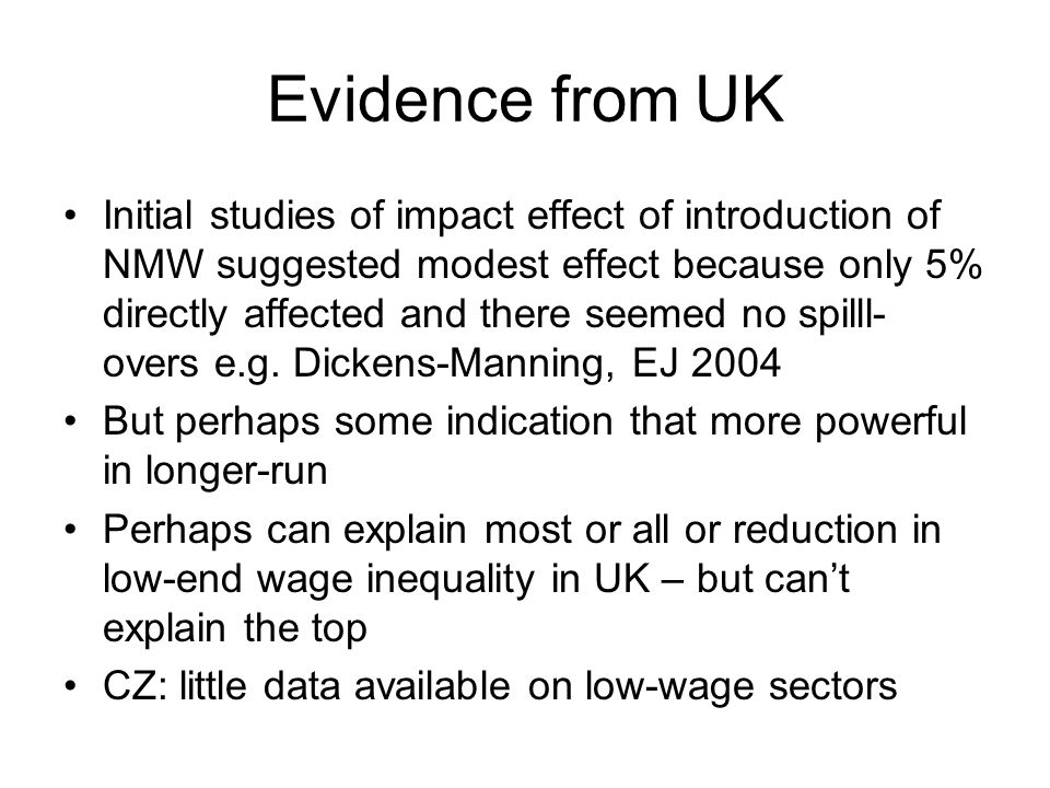Evidence from UK Initial studies of impact effect of introduction of NMW suggested modest effect because only 5% directly affected and there seemed no spilll- overs e.g.