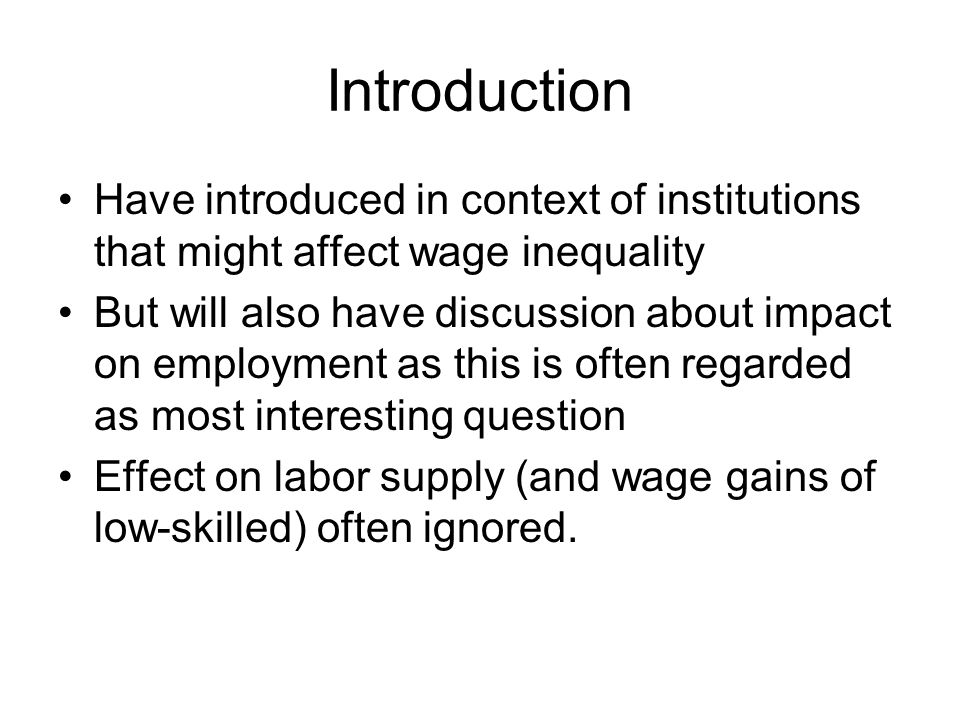 Introduction Have introduced in context of institutions that might affect wage inequality But will also have discussion about impact on employment as this is often regarded as most interesting question Effect on labor supply (and wage gains of low-skilled) often ignored.