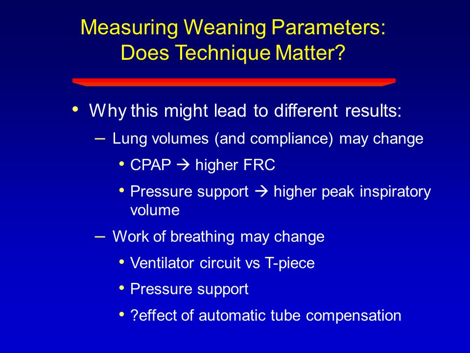 Measuring Weaning Parameters: Does Technique Matter? Why this might lead to different results: – Lung volumes (and compliance) may change CPAP  highe