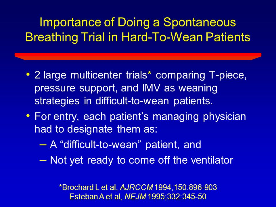 Importance of Doing a Spontaneous Breathing Trial in Hard-To-Wean Patients 2 large multicenter trials* comparing T-piece, pressure support, and IMV as