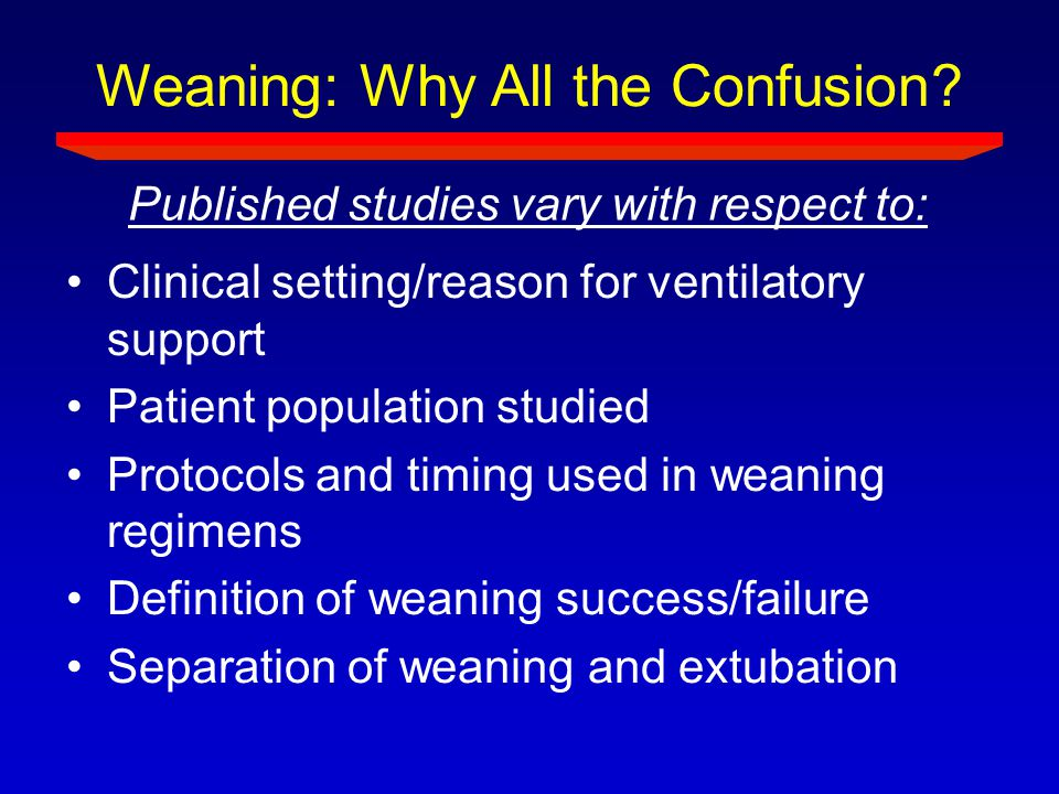 Weaning: Why All the Confusion? Clinical setting/reason for ventilatory support Patient population studied Protocols and timing used in weaning regime