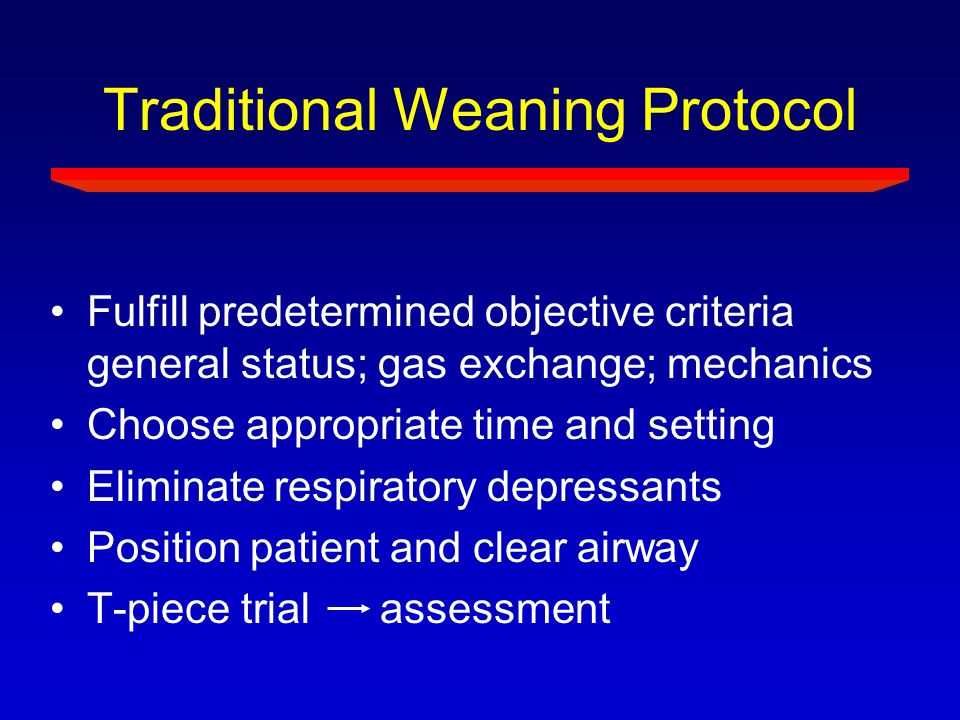 Traditional Weaning Protocol Fulfill predetermined objective criteria general status; gas exchange; mechanics Choose appropriate time and setting Elim
