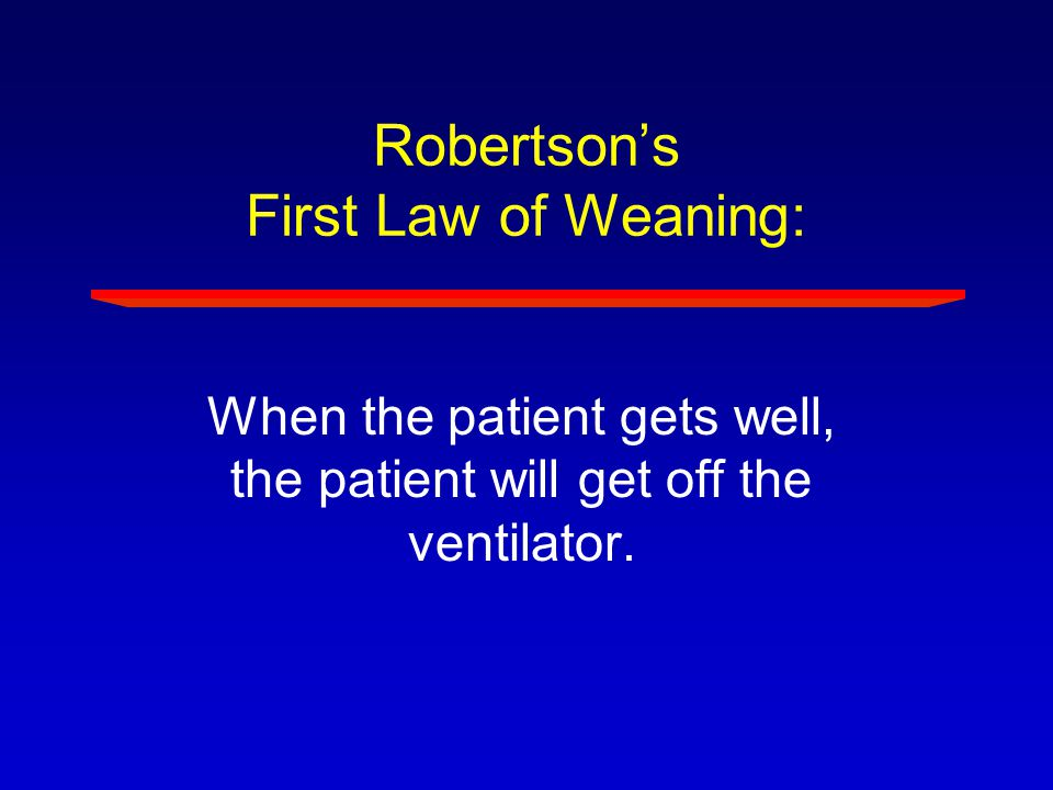 Robertson's First Law of Weaning: When the patient gets well, the patient will get off the ventilator.