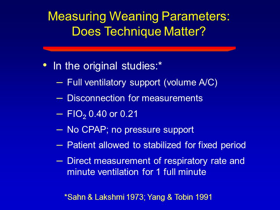 Measuring Weaning Parameters: Does Technique Matter? In the original studies:* – Full ventilatory support (volume A/C) – Disconnection for measurement