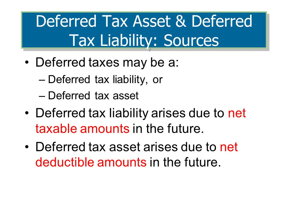 Deferred Tax Asset & Deferred Tax Liability: Sources Deferred taxes may be a: –Deferred tax liability, or –Deferred tax asset Deferred tax liability arises due to net taxable amounts in the future.