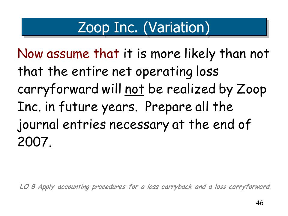 46 Now assume that it is more likely than not that the entire net operating loss carryforward will not be realized by Zoop Inc.