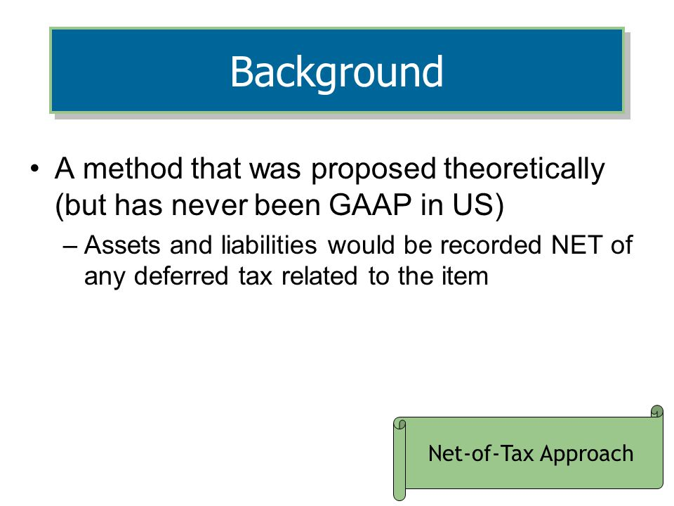 5 Background A method that was proposed theoretically (but has never been GAAP in US) –Assets and liabilities would be recorded NET of any deferred tax related to the item Net-of-Tax Approach