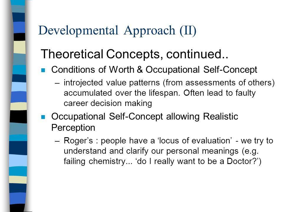 Developmental Approach (II) Theoretical Concepts, continued.. n Conditions of Worth & Occupational Self-Concept –introjected value patterns (from asse