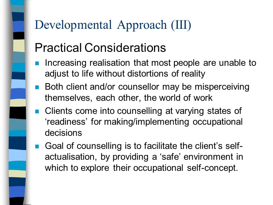 Developmental Approach (III) Practical Considerations n Increasing realisation that most people are unable to adjust to life without distortions of re