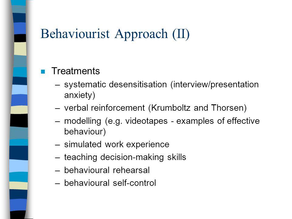 Behaviourist Approach (II) n Treatments –systematic desensitisation (interview/presentation anxiety) –verbal reinforcement (Krumboltz and Thorsen) –mo