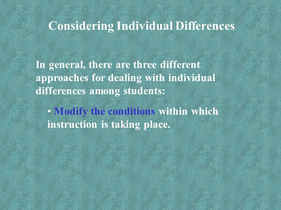 Considering Individual Differences In general, there are three different approaches for dealing with individual differences among students: Modify the