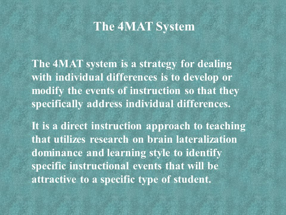 The 4MAT System The 4MAT system is a strategy for dealing with individual differences is to develop or modify the events of instruction so that they s