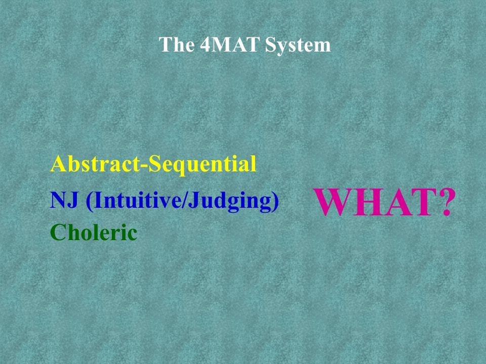 The 4MAT System Abstract-Sequential NJ (Intuitive/Judging) Choleric WHAT?