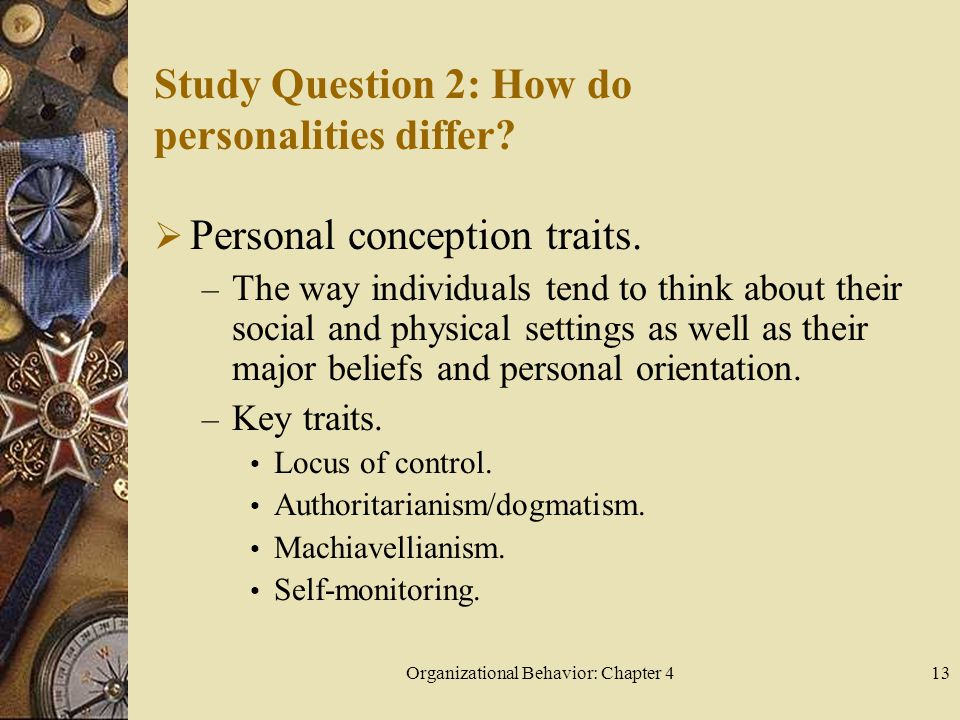 Organizational Behavior: Chapter 413 Study Question 2: How do personalities differ?  Personal conception traits. – The way individuals tend to think