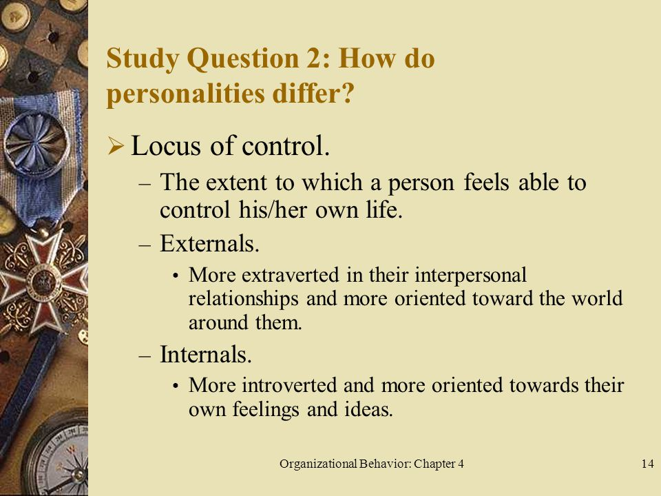 Organizational Behavior: Chapter 414 Study Question 2: How do personalities differ?  Locus of control. – The extent to which a person feels able to c