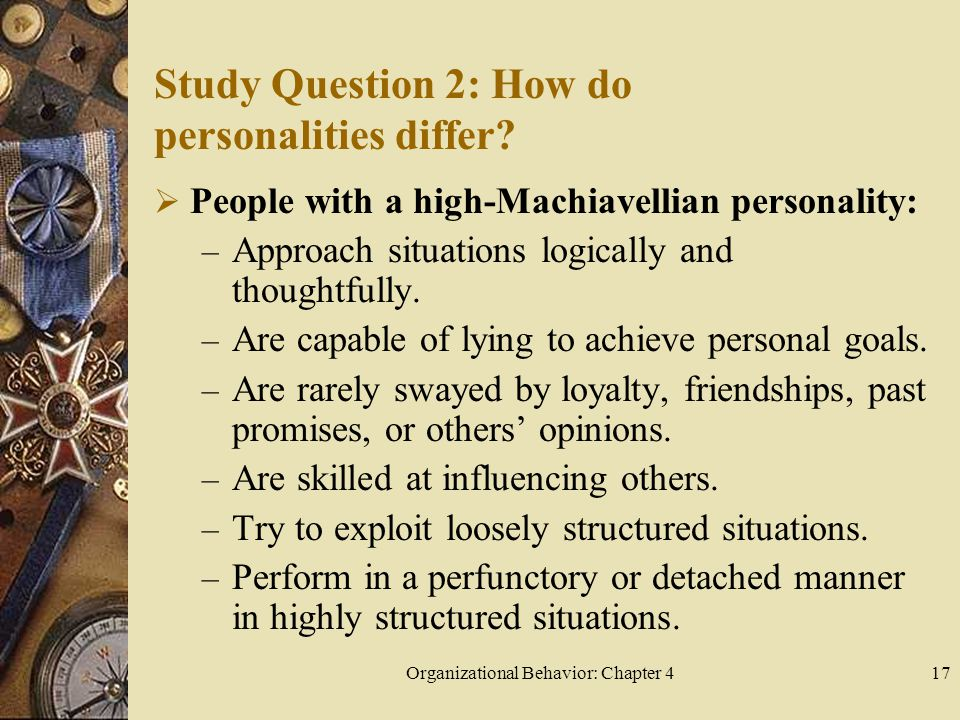 Organizational Behavior: Chapter 417 Study Question 2: How do personalities differ?  People with a high-Machiavellian personality: – Approach situati