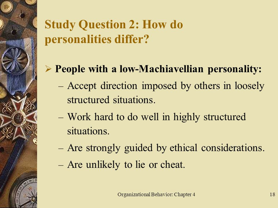 Organizational Behavior: Chapter 418 Study Question 2: How do personalities differ?  People with a low-Machiavellian personality: – Accept direction