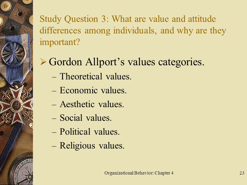 Organizational Behavior: Chapter 423 Study Question 3: What are value and attitude differences among individuals, and why are they important?  Gordon