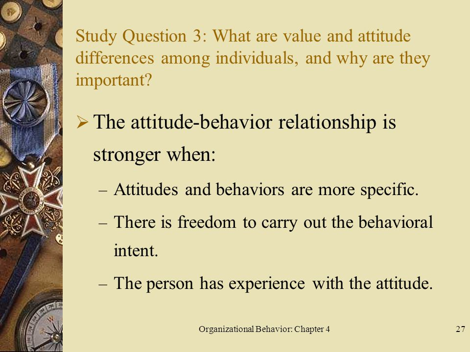 Organizational Behavior: Chapter 427 Study Question 3: What are value and attitude differences among individuals, and why are they important?  The at