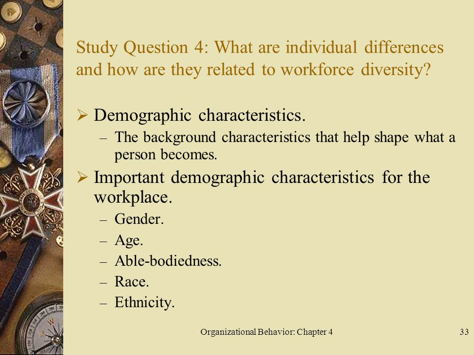 Organizational Behavior: Chapter 433 Study Question 4: What are individual differences and how are they related to workforce diversity?  Demographic