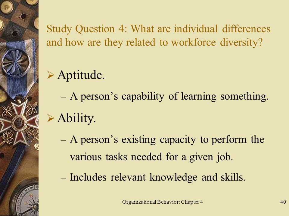 Organizational Behavior: Chapter 440 Study Question 4: What are individual differences and how are they related to workforce diversity?  Aptitude. –