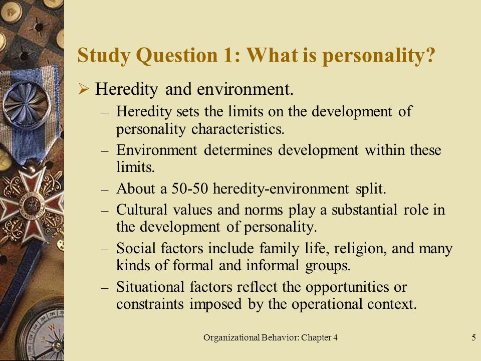 Organizational Behavior: Chapter 45 Study Question 1: What is personality?  Heredity and environment. – Heredity sets the limits on the development o