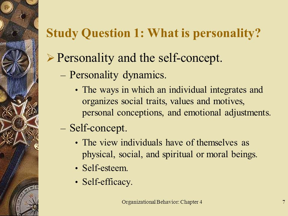 Organizational Behavior: Chapter 47 Study Question 1: What is personality?  Personality and the self-concept. – Personality dynamics. The ways in whi