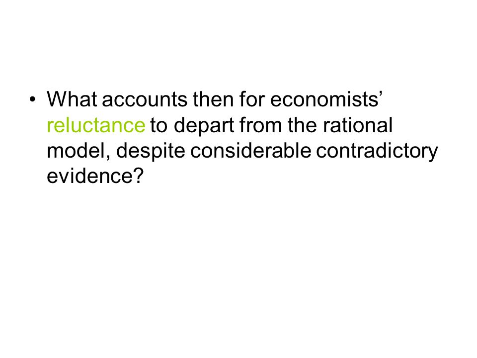What accounts then for economists' reluctance to depart from the rational model, despite considerable contradictory evidence