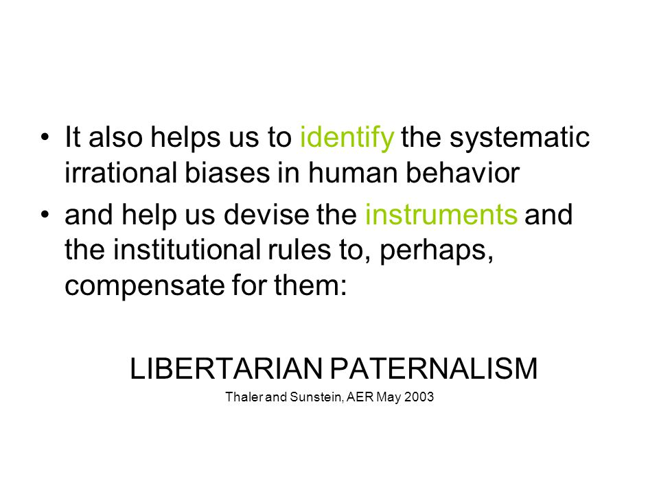 It also helps us to identify the systematic irrational biases in human behavior and help us devise the instruments and the institutional rules to, perhaps, compensate for them: LIBERTARIAN PATERNALISM Thaler and Sunstein, AER May 2003