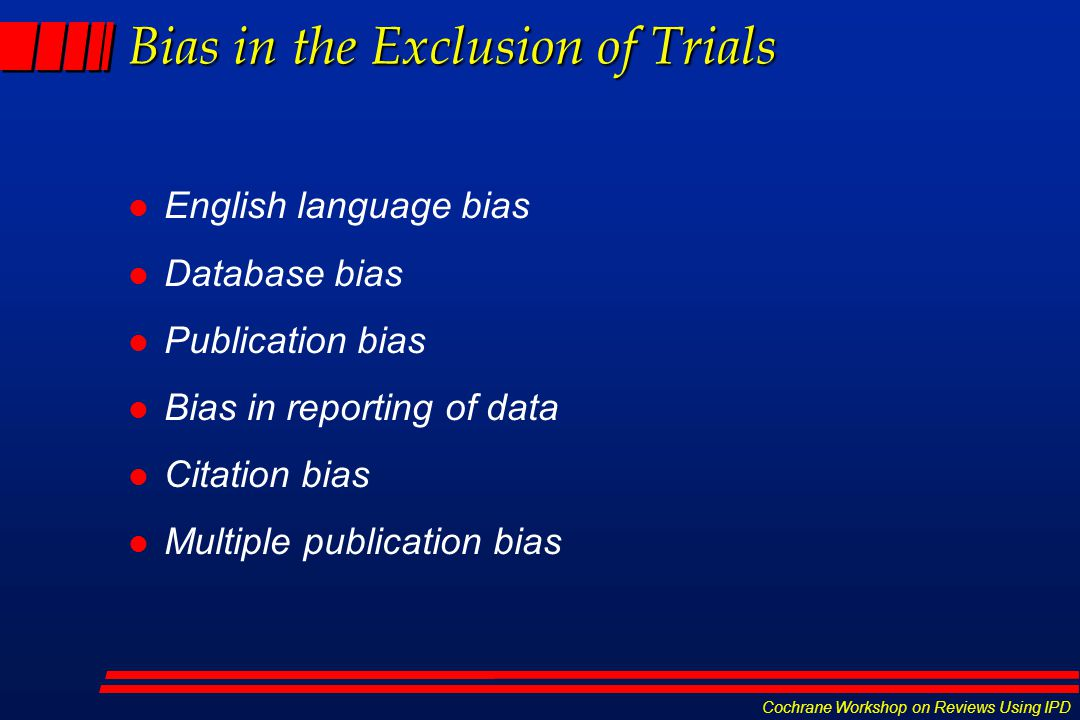 Cochrane Workshop on Reviews Using IPD Bias in the Exclusion of Trials l English language bias l Database bias l Publication bias l Bias in reporting of data l Citation bias l Multiple publication bias
