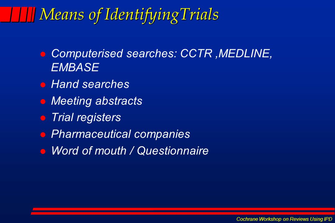 Cochrane Workshop on Reviews Using IPD Means of IdentifyingTrials l Computerised searches: CCTR,MEDLINE, EMBASE l Hand searches l Meeting abstracts l