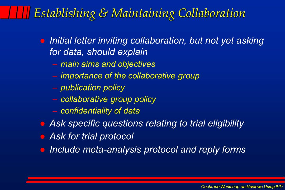 Cochrane Workshop on Reviews Using IPD Establishing & Maintaining Collaboration l Initial letter inviting collaboration, but not yet asking for data, should explain –main aims and objectives –importance of the collaborative group –publication policy –collaborative group policy –confidentiality of data l Ask specific questions relating to trial eligibility l Ask for trial protocol l Include meta-analysis protocol and reply forms