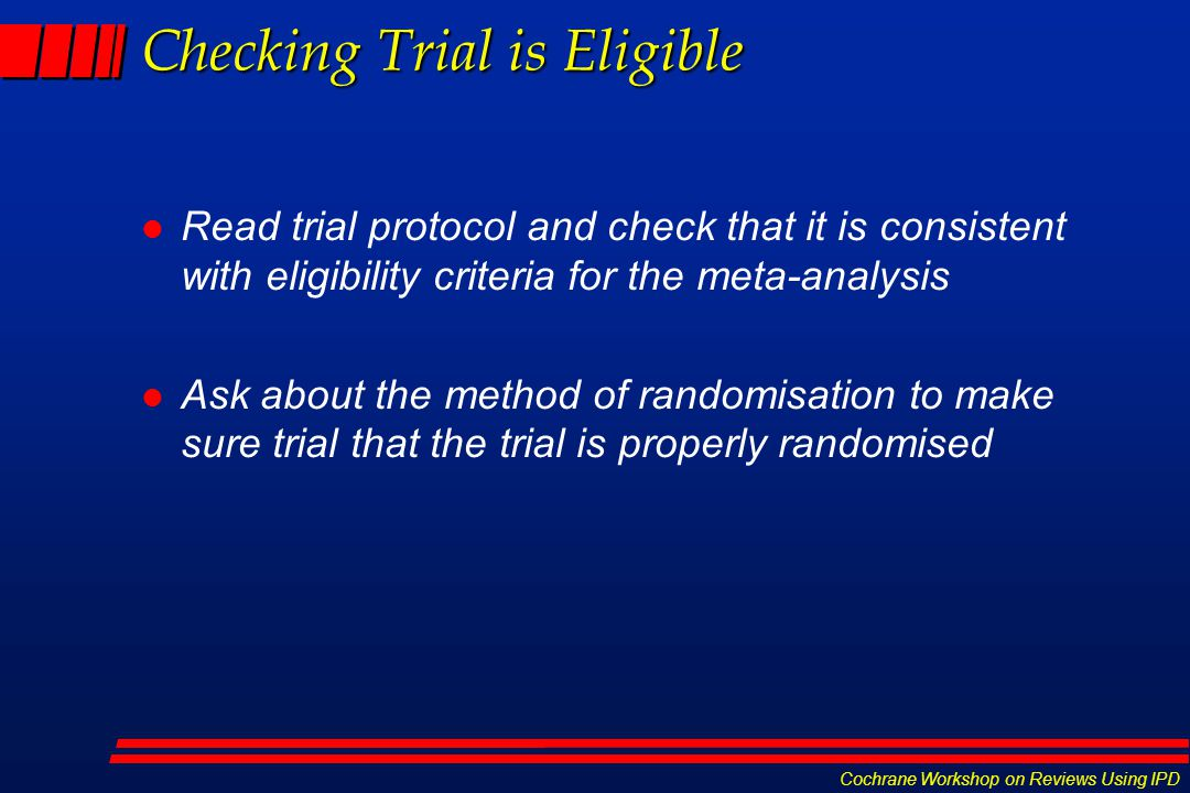 Cochrane Workshop on Reviews Using IPD Checking Trial is Eligible l Read trial protocol and check that it is consistent with eligibility criteria for the meta-analysis l Ask about the method of randomisation to make sure trial that the trial is properly randomised