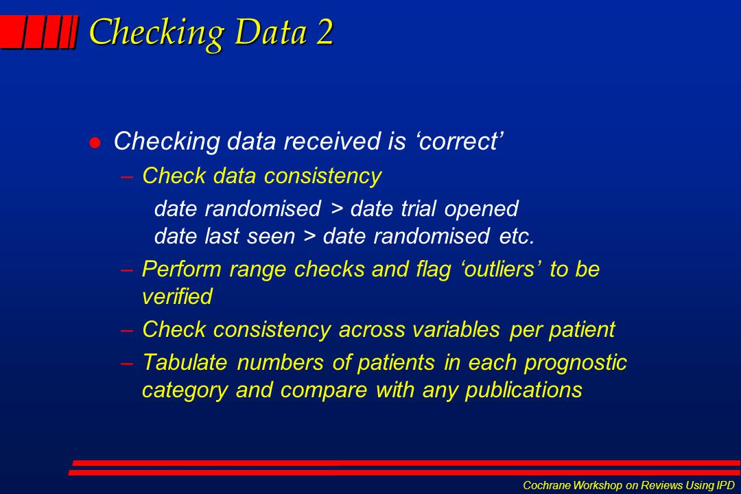 Cochrane Workshop on Reviews Using IPD Checking Data 2 l Checking data received is 'correct' –Check data consistency date randomised > date trial open
