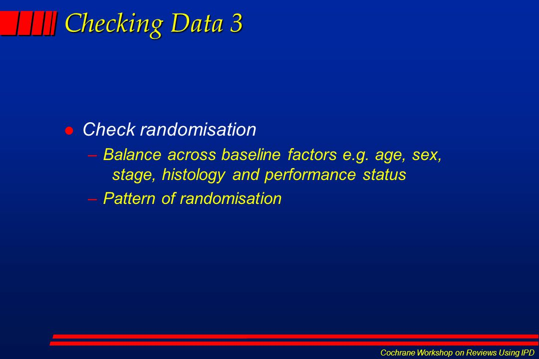 Cochrane Workshop on Reviews Using IPD Checking Data 3 l Check randomisation –Balance across baseline factors e.g. age, sex, stage, histology and perf