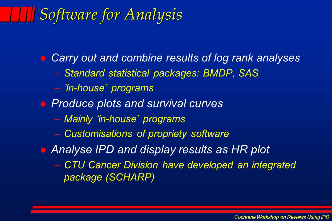 Cochrane Workshop on Reviews Using IPD Software for Analysis l Carry out and combine results of log rank analyses –Standard statistical packages: BMDP, SAS –'In-house' programs l Produce plots and survival curves –Mainly 'in-house' programs –Customisations of propriety software l Analyse IPD and display results as HR plot –CTU Cancer Division have developed an integrated package (SCHARP)