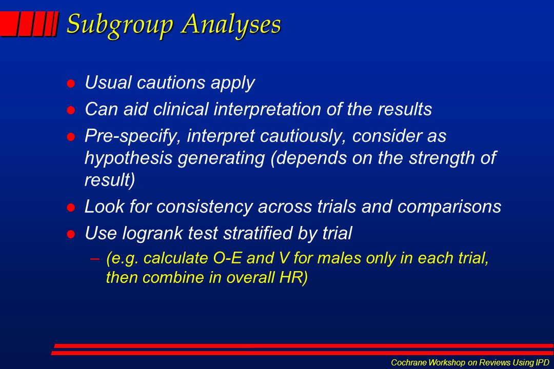 Cochrane Workshop on Reviews Using IPD Subgroup Analyses l Usual cautions apply l Can aid clinical interpretation of the results l Pre-specify, interpret cautiously, consider as hypothesis generating (depends on the strength of result) l Look for consistency across trials and comparisons l Use logrank test stratified by trial –(e.g.