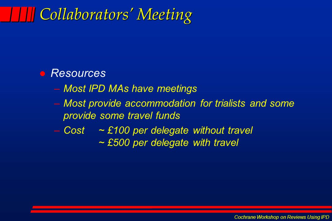 Cochrane Workshop on Reviews Using IPD Collaborators' Meeting l Resources –Most IPD MAs have meetings –Most provide accommodation for trialists and so