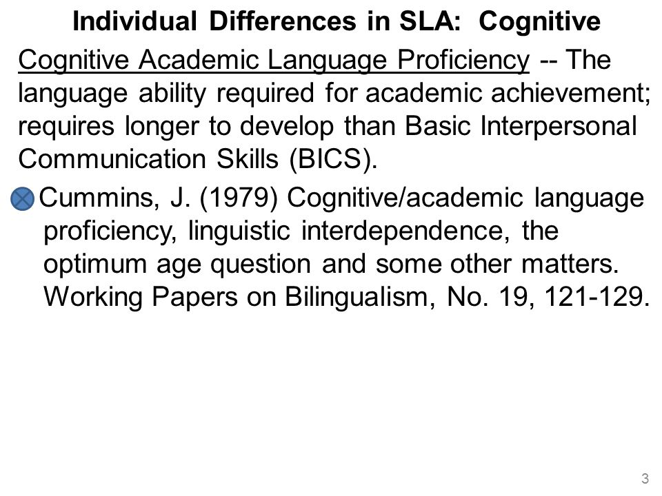 Individual Differences in SLA: Cognitive Cognitive Academic Language Proficiency -- The language ability required for academic achievement; requires l