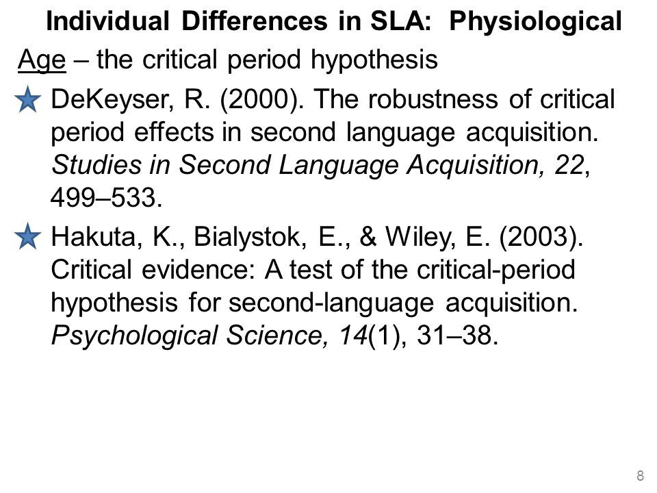 Individual Differences in SLA: Physiological Age – the critical period hypothesis DeKeyser, R. (2000). The robustness of critical period effects in se