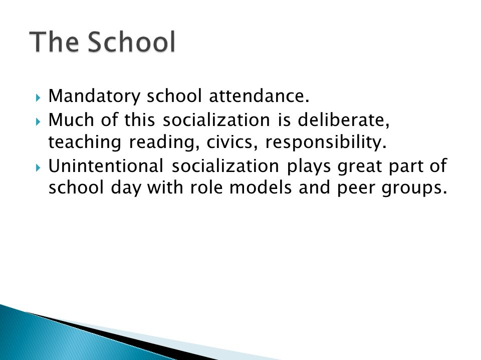  Mandatory school attendance.  Much of this socialization is deliberate, teaching reading, civics, responsibility.  Unintentional socialization pla