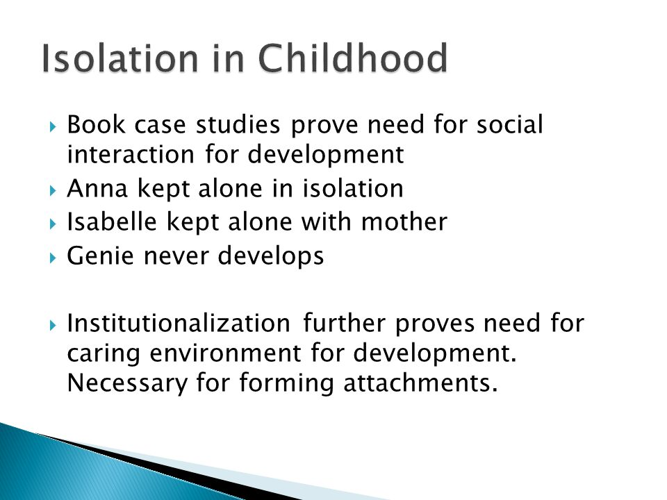  Book case studies prove need for social interaction for development  Anna kept alone in isolation  Isabelle kept alone with mother  Genie never develops  Institutionalization further proves need for caring environment for development.