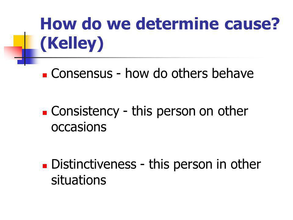 How do we determine cause? (Kelley) Consensus - how do others behave Consistency - this person on other occasions Distinctiveness - this person in oth